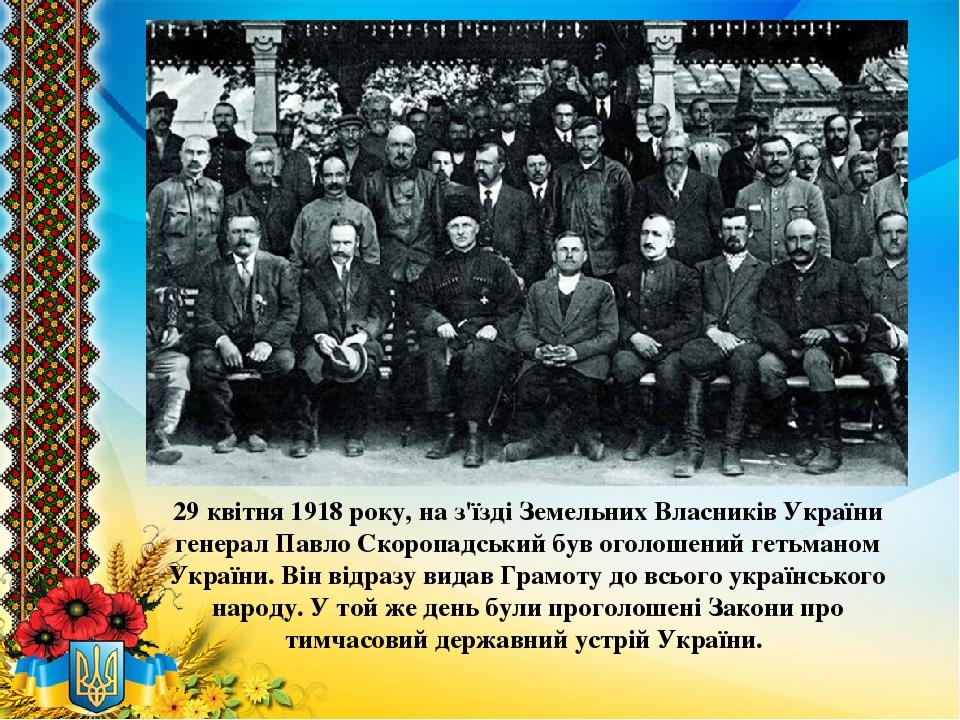 29 квітня 1918 року, на з'їзді Земельних Власників України генерал Павло Скоропадський був оголошений гетьманом України. Він відразу видав Грамоту ...