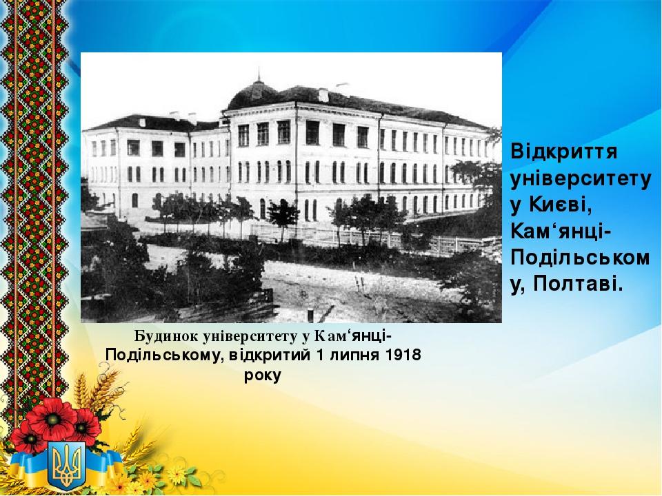 Будинок університету у Кам'янці-Подільському, відкритий 1 липня 1918 року Відкриття університету у Києві, Кам'янці-Подільському, Полтаві.
