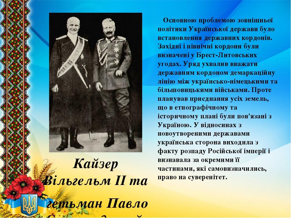 Кайзер Вільгельм ІІ та гетьман Павло Скоропадський Основною проблемою зовнішньої політики Української держави було встановлення державних кордонів....