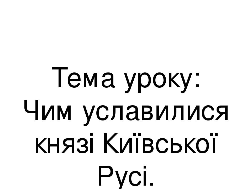 Тема уроку: Чим уславилися князі Київської Русі.