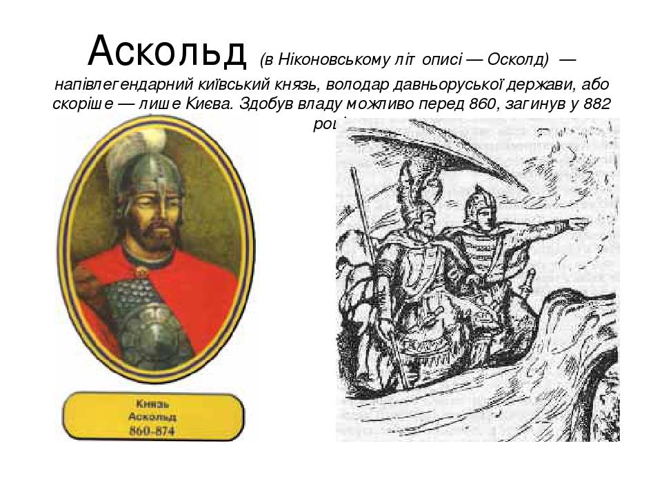 Аско́льд (в Ніконовському літописі — Осколд) — напівлегендарний київський князь, володар давньоруської держави, або скоріше — лише Києва. Здобув вл...