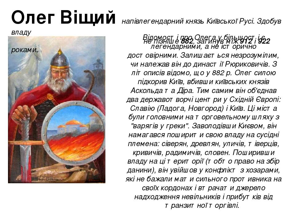 Відомості про Олега у більшості є легендарними, а не історично достовірними. Залишається незрозумілим, чи належав він до династії Рюриковичів. З лі...