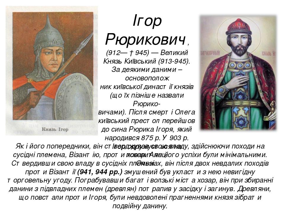 Ігор Рюрикович , (912— † 945) — Великий Князь Київський (913-945). За деякими даними – основополож ник київської династії князів (що їх пізніше наз...