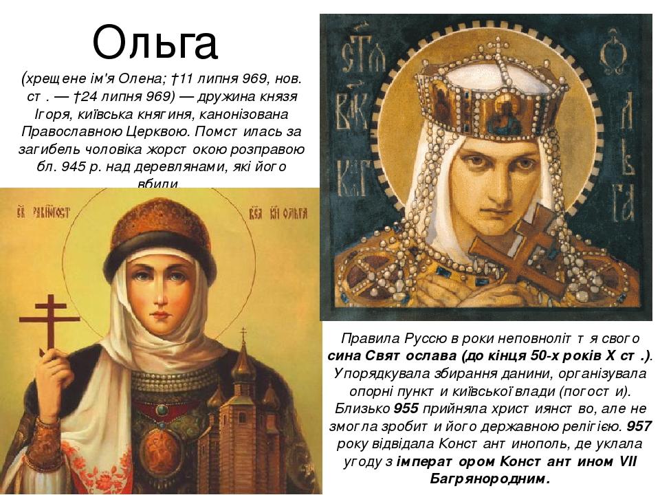 Ольга (хрещене ім'я Олена; †11 липня 969, нов. ст. — †24 липня 969) — дружина князя Ігоря, київська княгиня, канонізована Православною Церквою. Пом...