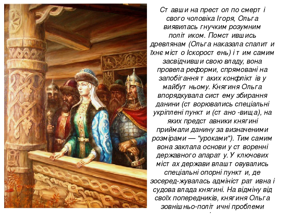 Ставши на престол по смерті свого чоловіка Ігоря, Ольга виявилась гнучким розумним політиком. Помстившись древлянам (Ольга наказала спалити їхнє мі...