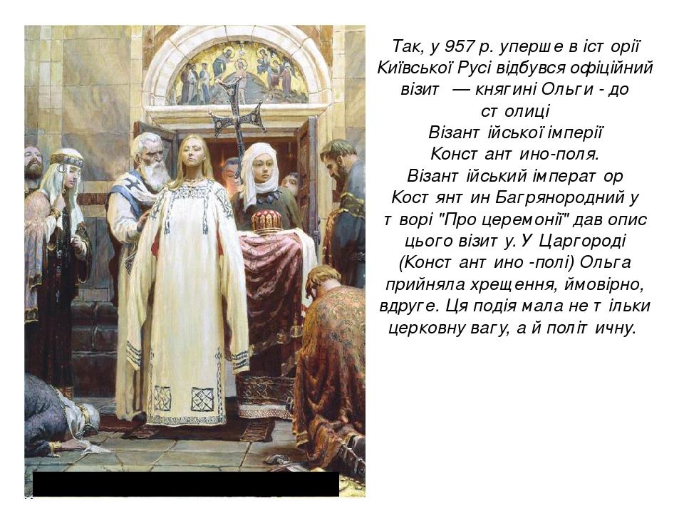 Так, у 957 р. уперше в історії Київської Русі відбувся офіційний візит — княгині Ольги - до столиці Візантійської імперії Константино-поля. Візанті...