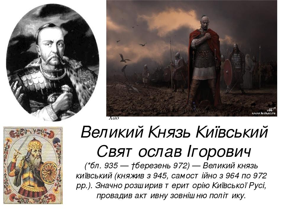 Великий Князь Київський Святослав Ігорович (*бл. 935 — †березень 972) — Великий князь київський (княжив з 945, самостійно з 964 по 972 рр.). Значно...