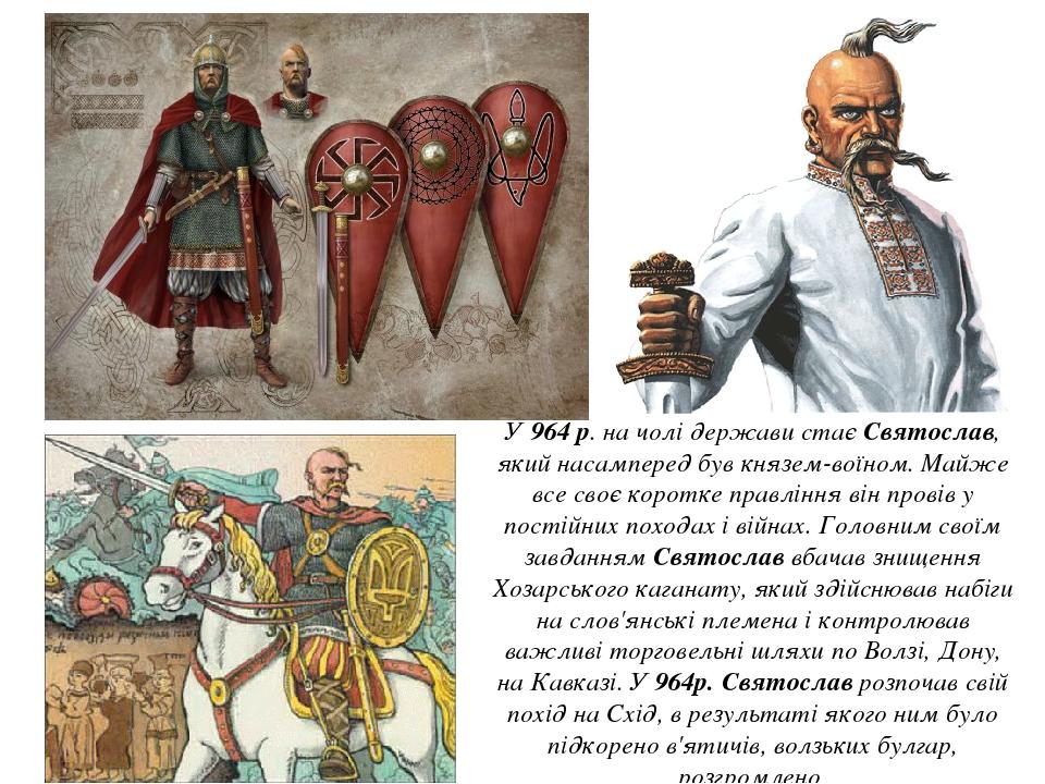 У 964 р. на чолі держави стає Святослав, який насамперед був князем-воїном. Майже все своє коротке правління він провів у постійних походах і війна...