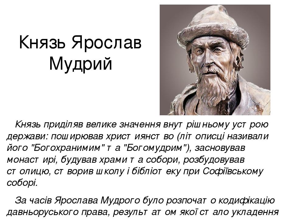 """Князь Ярослав Мудрий Князь приділяв велике значення внутрішньому устрою держави: поширював християнство (літописці називали його """"Богохранимим"""" та ..."""