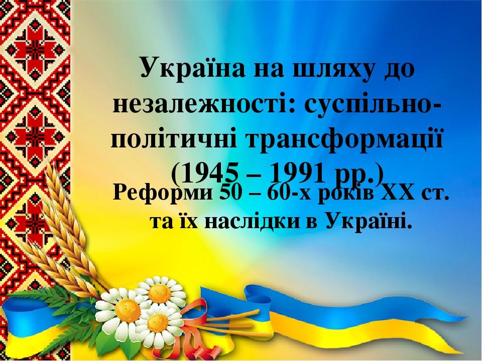 Україна на шляху до незалежності: суспільно-політичні трансформації (1945 – 1991 рр.) Реформи 50 – 60-х років ХХ ст. та їх наслідки в Україні.