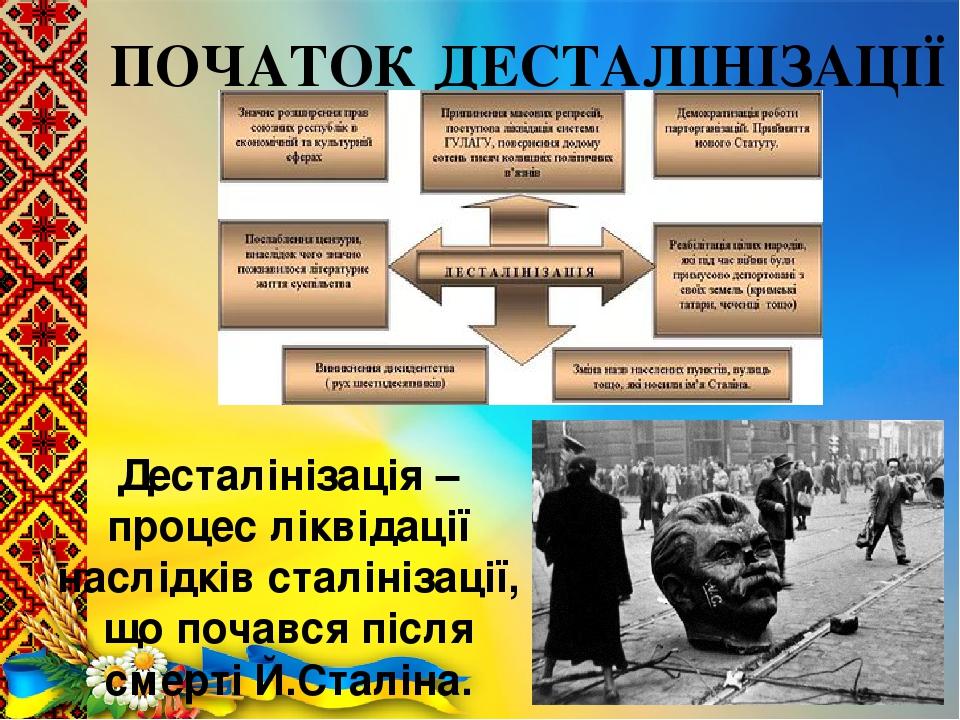 ПОЧАТОК ДЕСТАЛІНІЗАЦІЇ Десталінізація – процес ліквідації наслідків сталінізації, що почався після смерті Й.Сталіна.