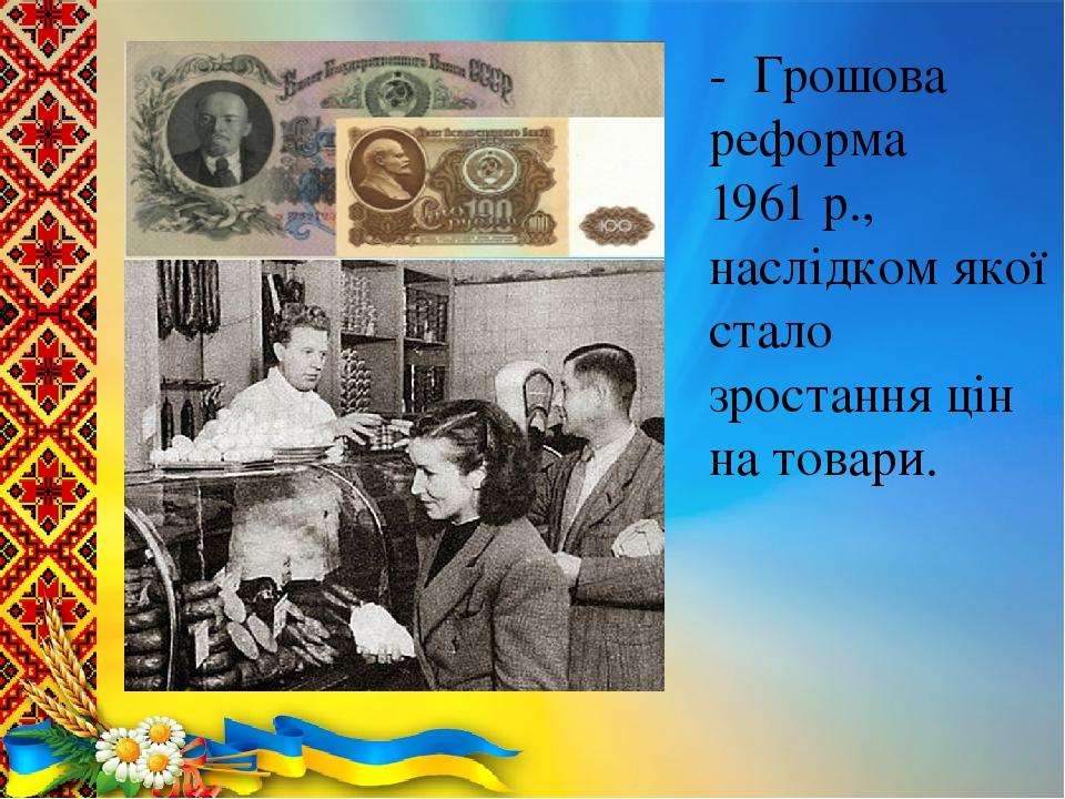 - Грошова реформа 1961 р., наслідком якої стало зростання цін на товари.