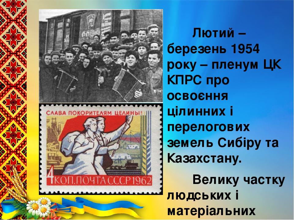 Лютий – березень 1954 року – пленум ЦК КПРС про освоєння цілинних і перелогових земель Сибіру та Казахстану. Велику частку людських і матеріальних ...
