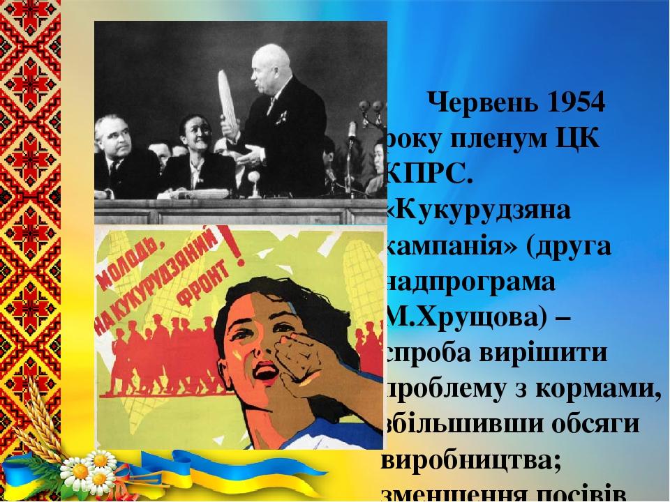 Червень 1954 року пленум ЦК КПРС. «Кукурудзяна кампанія» (друга надпрограма М.Хрущова) – спроба вирішити проблему з кормами, збільшивши обсяги виро...