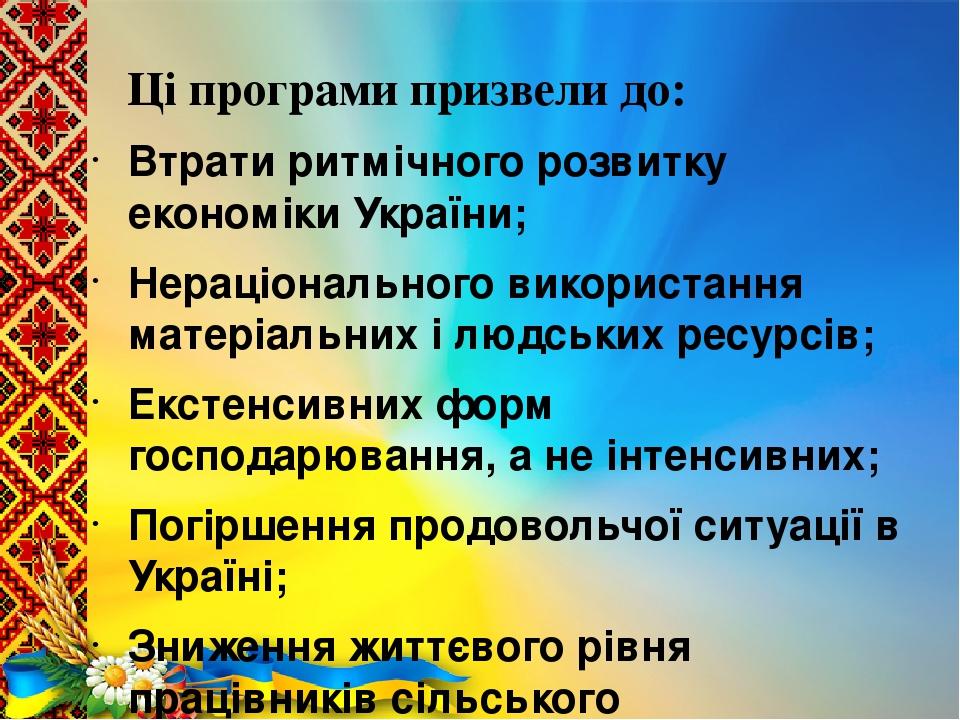 Ці програми призвели до: Втрати ритмічного розвитку економіки України; Нераціонального використання матеріальних і людських ресурсів; Екстенсивних ...