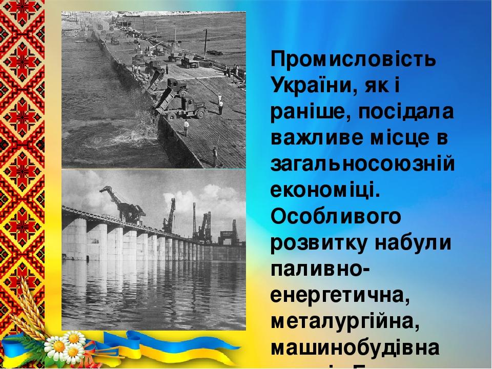 Промисловість України, як і раніше, посідала важливе місце в загальносоюзній економіці. Особливого розвитку набули паливно-енергетична, металургійн...