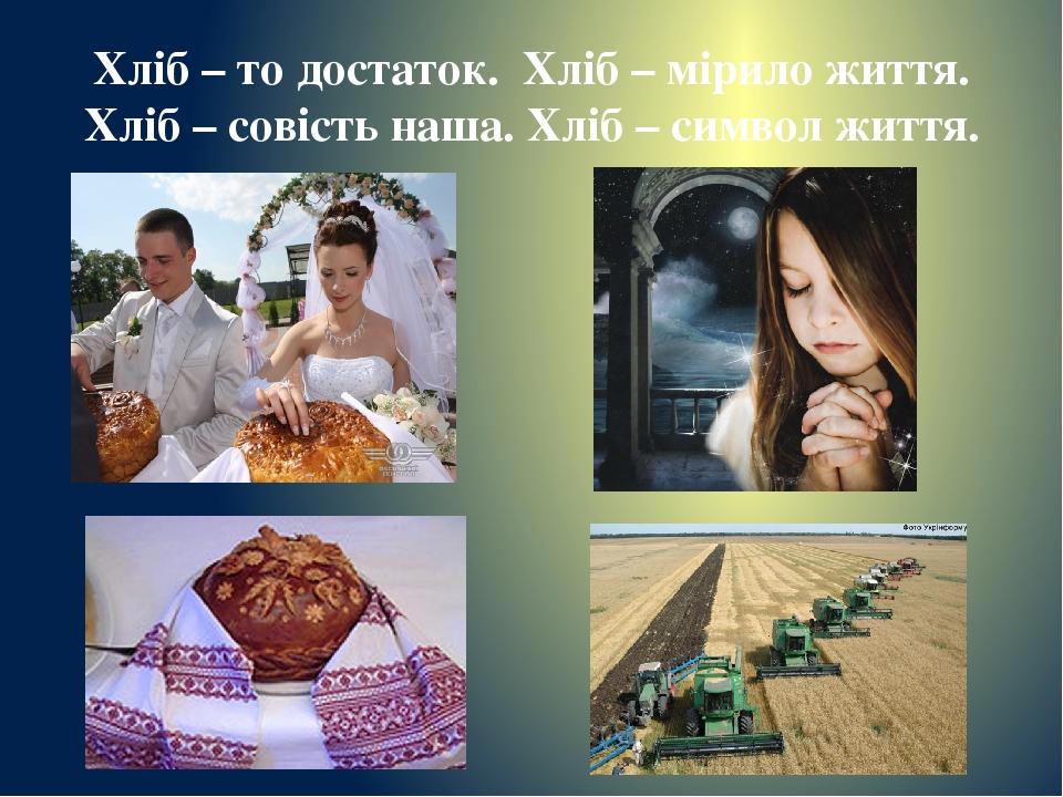 Хліб – то достаток. Хліб – мірило життя. Хліб – совість наша. Хліб – символ життя.