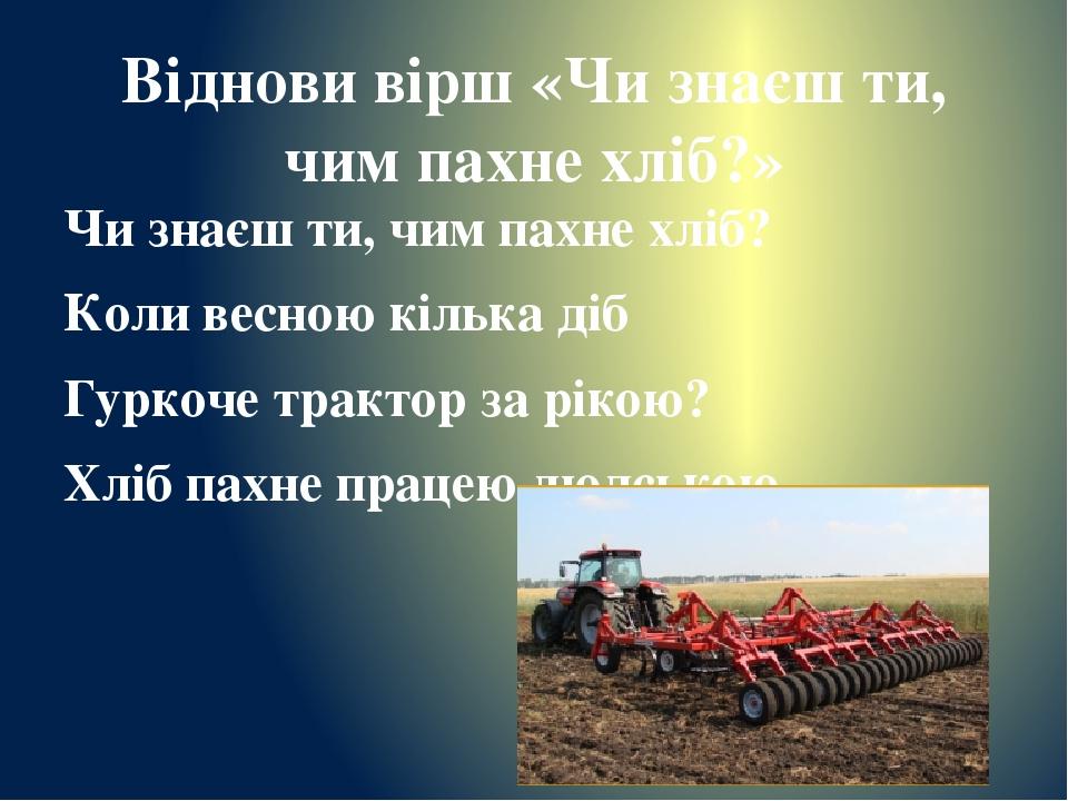 Віднови вірш «Чи знаєш ти, чим пахне хліб?» Чи знаєш ти, чим пахне хліб? Коли весною кілька діб Гуркоче трактор за рікою? Хліб пахне працею людською.