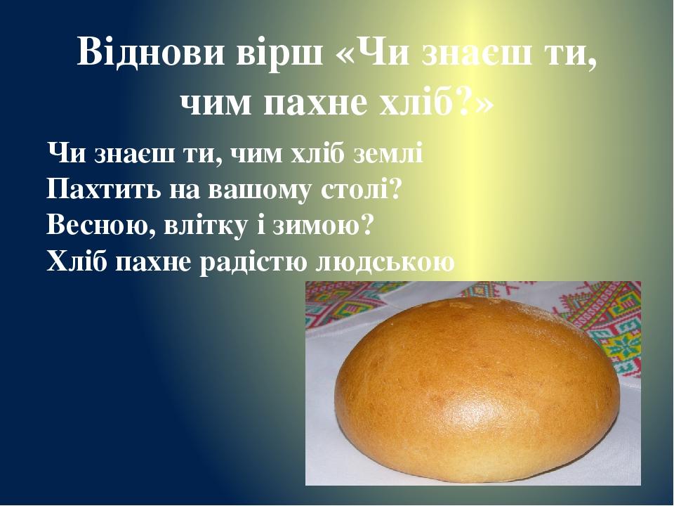 Віднови вірш «Чи знаєш ти, чим пахне хліб?» Чи знаєш ти, чим хліб землі Пахтить на вашому столі? Весною, влітку і зимою? Хліб пахне радістю людською