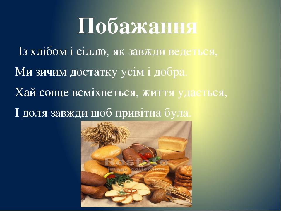 Побажання Із хлібом і сіллю, як завжди ведеться, Ми зичим достатку усім і добра. Хай сонце всміхнеться, життя удається, І доля завжди щоб привітна ...