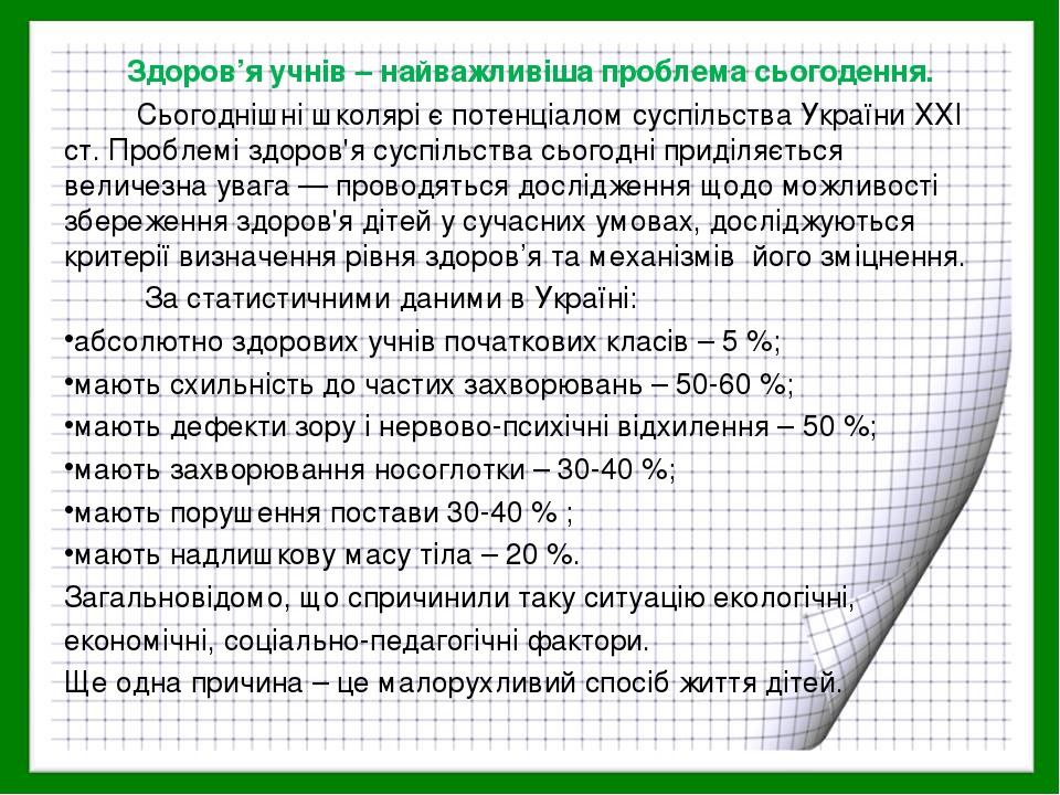 Здоров'я учнів – найважливіша проблема сьогодення. Сьогоднішні школярі є потенціалом суспільства України XXI ст. Проблемі здоров'я суспільства сьог...
