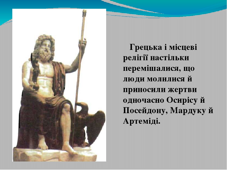 Грецька і місцеві релігії настільки перемішалися, що люди молилися й приносили жертви одночасно Осирісу й Посейдону, Мардуку й Артеміді.