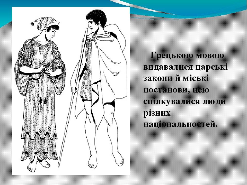 Грецькою мовою видавалися царські закони й міські постанови, нею спілкувалися люди різних національностей.