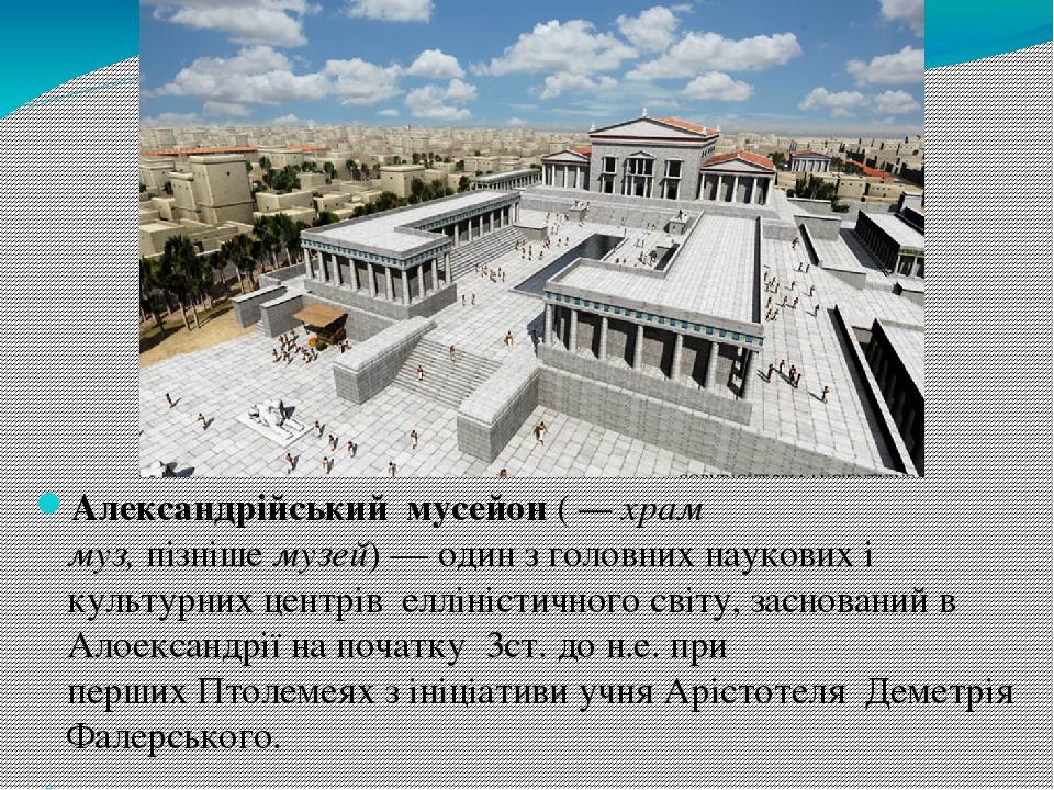 Александрійський мусейон(— храм муз,пізнішемузей)— один з головних наукових і культурних центрів елліністичногосвіту, заснований в Алоекса...