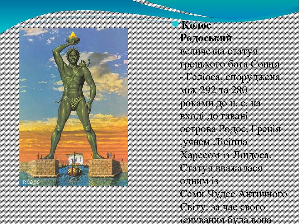 Колос Родоський— величезна статуя грецького бога Сонця -Геліоса, споруджена між 292 та 280 роками до н.е. на вході до гавані островаРодос, Гре...