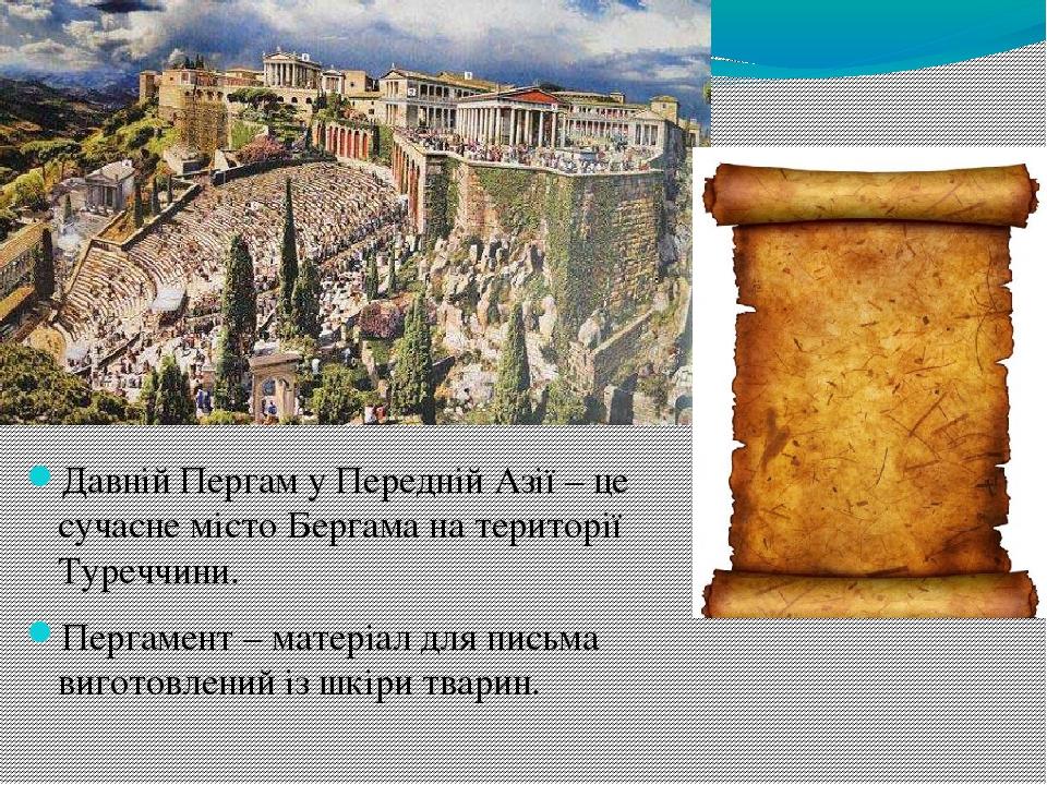 Давній Пергам у Передній Азії – це сучасне місто Бергама на території Туреччини. Пергамент – матеріал для письма виготовлений із шкіри тварин.