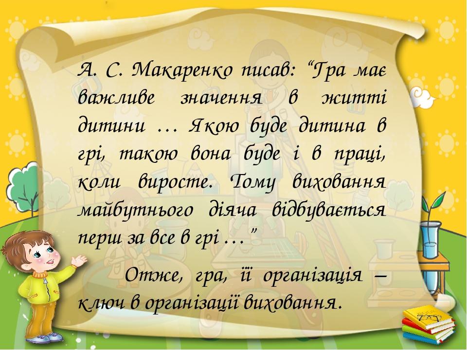 """А. С. Макаренко писав: """"Гра має важливе значення в житті дитини … Якою буде дитина в грі, такою вона буде і в праці, коли виросте. Тому виховання м..."""