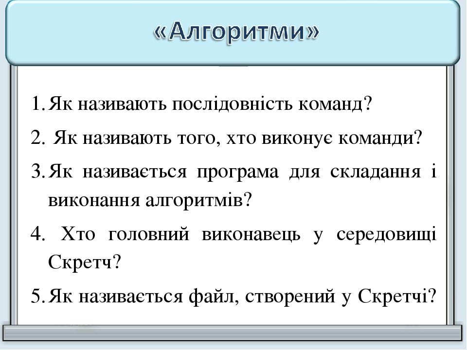 Як називають послідовність команд? Як називають того, хто виконує команди? Як називається програма для складання і виконання алгоритмів? Хто головн...