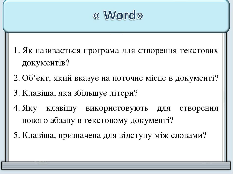 Як називається програма для створення текстових документів? Об'єкт, який вказує на поточне місце в документі? Клавіша, яка збільшує літери? Яку кла...