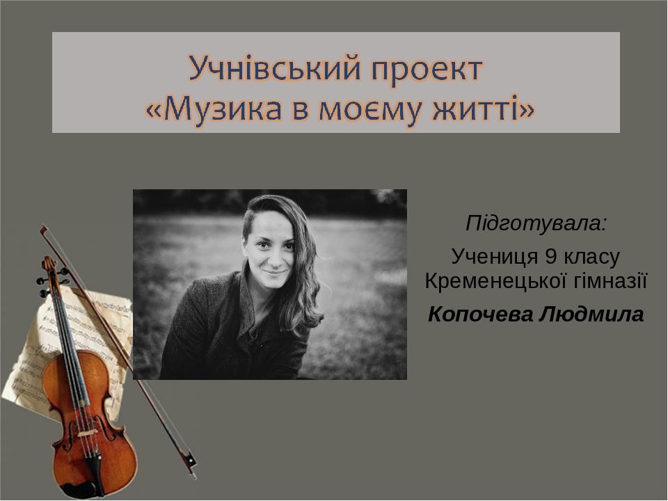 Підготувала: Учениця 9 класу Кременецької гімназії Копочева Людмила