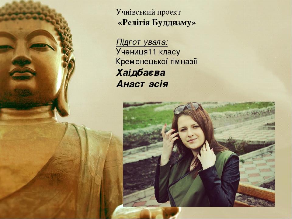Учнівський проект «Релігія Буддизму» Підготувала: Учениця11 класу Кременецької гімназії Хаідбаєва Анастасія