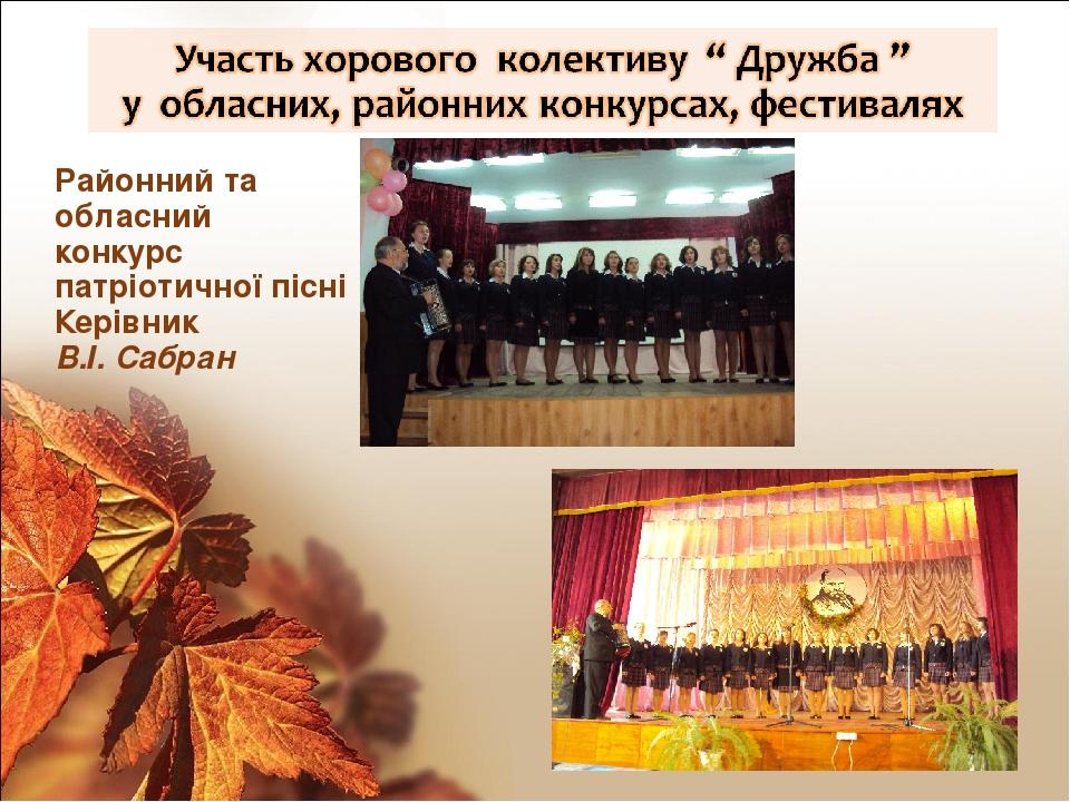 Районний та обласний конкурс патріотичної пісні Керівник В.І. Сабран