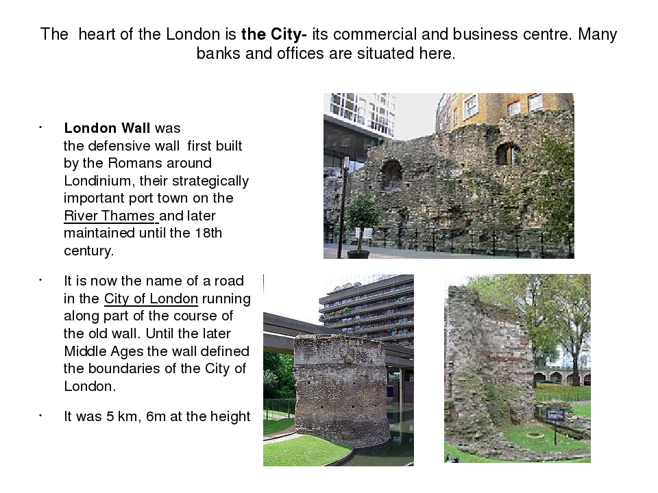 The heart of the London is the City- its commercial and business centre. Many banks and offices are situated here. London Wall was the defensive wa...