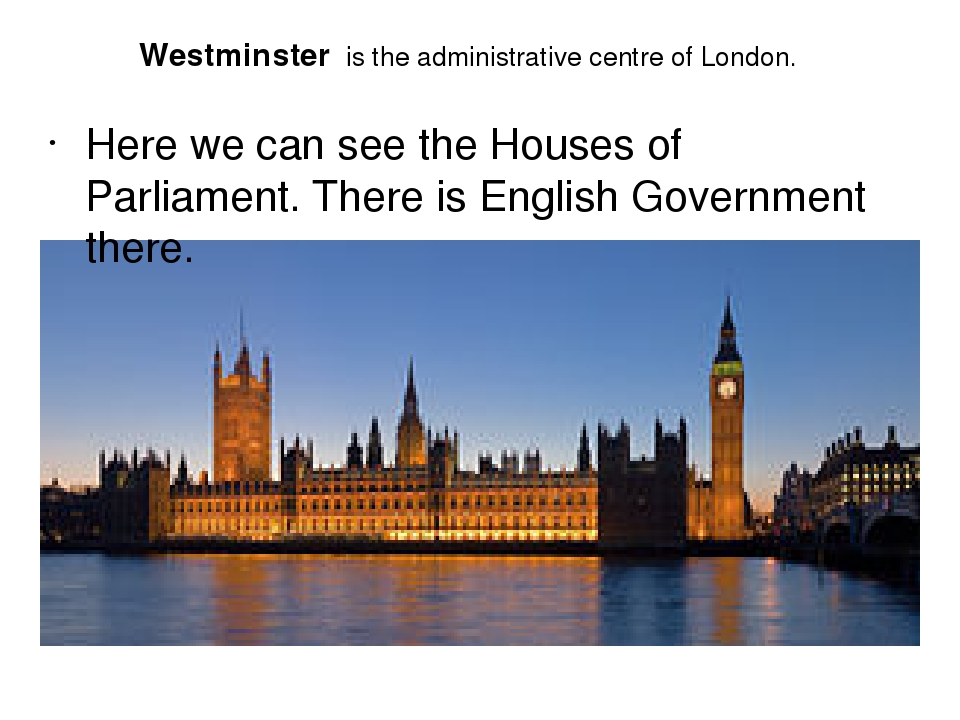 Westminster is the administrative centre of London. Here we can see the Houses of Parliament. There is English Government there.