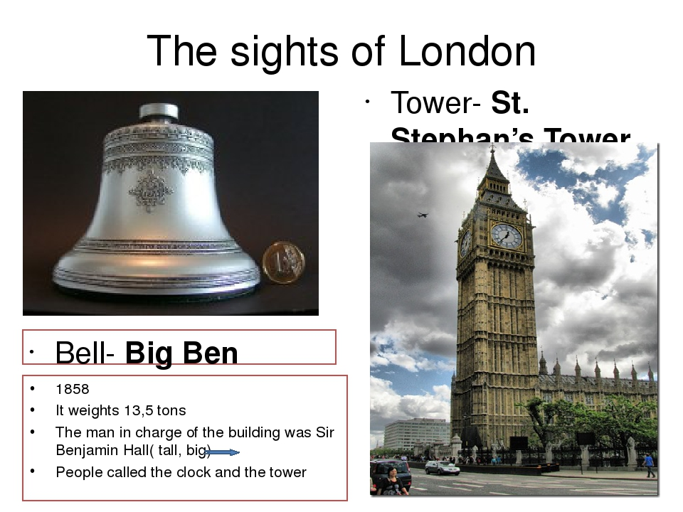 The sights of London Bell- Big Ben Tower- St. Stephan's Tower or Elizabeth's Tower 1858 It weights 13,5 tons The man in charge of the building was ...