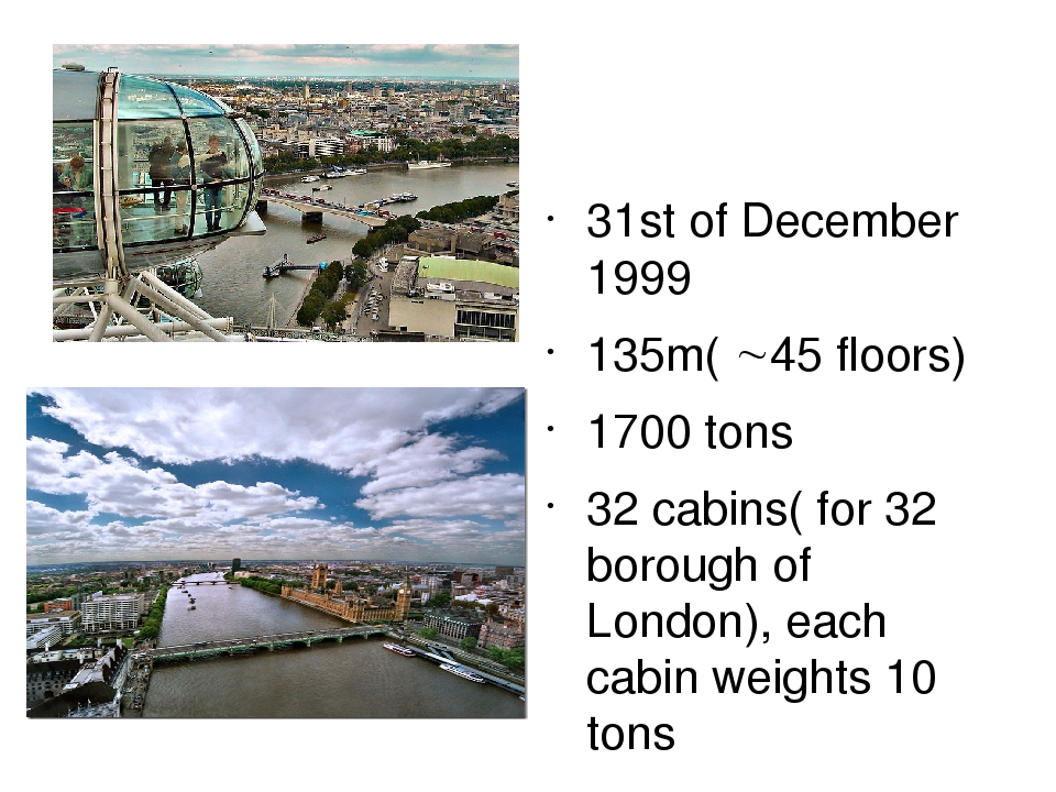 31st of December 1999 135m( 45 floors) 1700 tons 32 cabins( for 32 borough of London), each cabin weights 10 tons