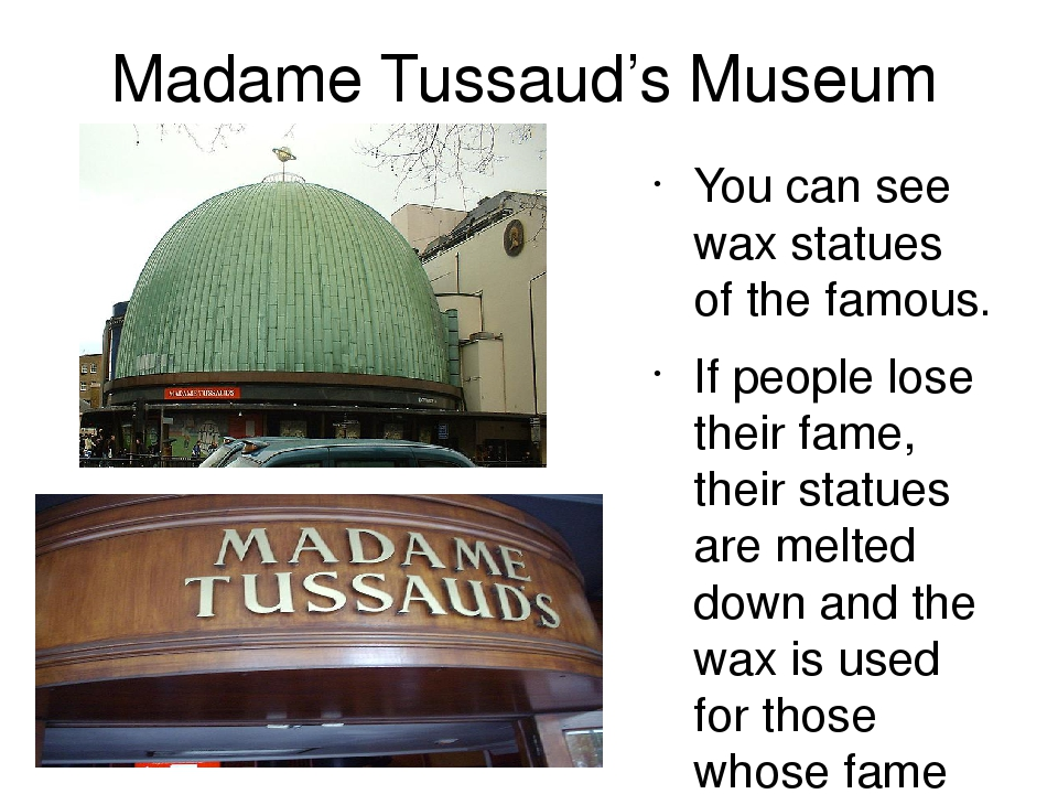 Madame Tussaud's Museum You can see wax statues of the famous. If people lose their fame, their statues are melted down and the wax is used for tho...