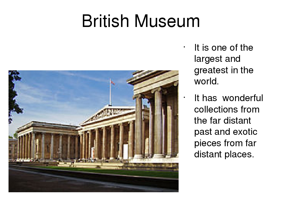British Museum It is one of the largest and greatest in the world. It has wonderful collections from the far distant past and exotic pieces from fa...