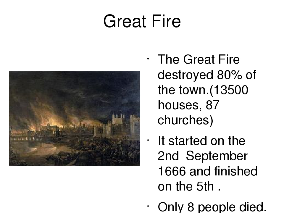 Great Fire The Great Fire destroyed 80% of the town.(13500 houses, 87 churches) It started on the 2nd September 1666 and finished on the 5th . Only...