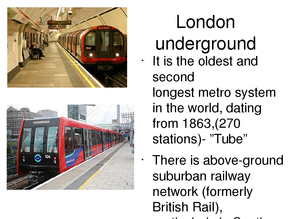 "London underground It is the oldest and second longest metro system in the world, dating from 1863,(270 stations)- ""Tube"" There is above-ground sub..."