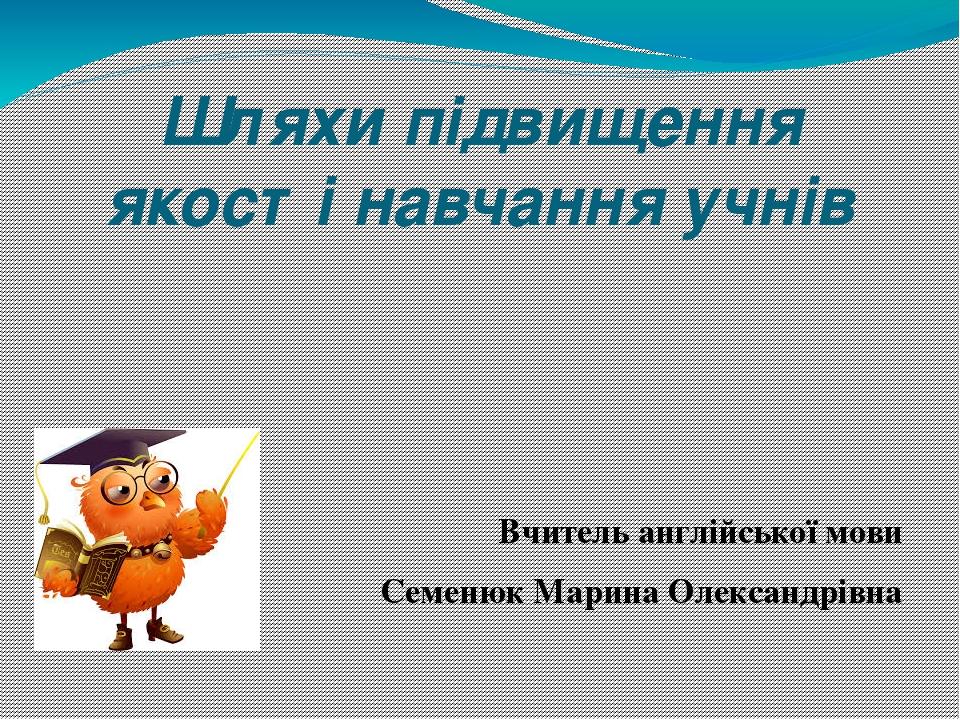 Шляхи підвищення якості навчання учнів Вчитель англійської мови Семенюк Марина Олександрівна