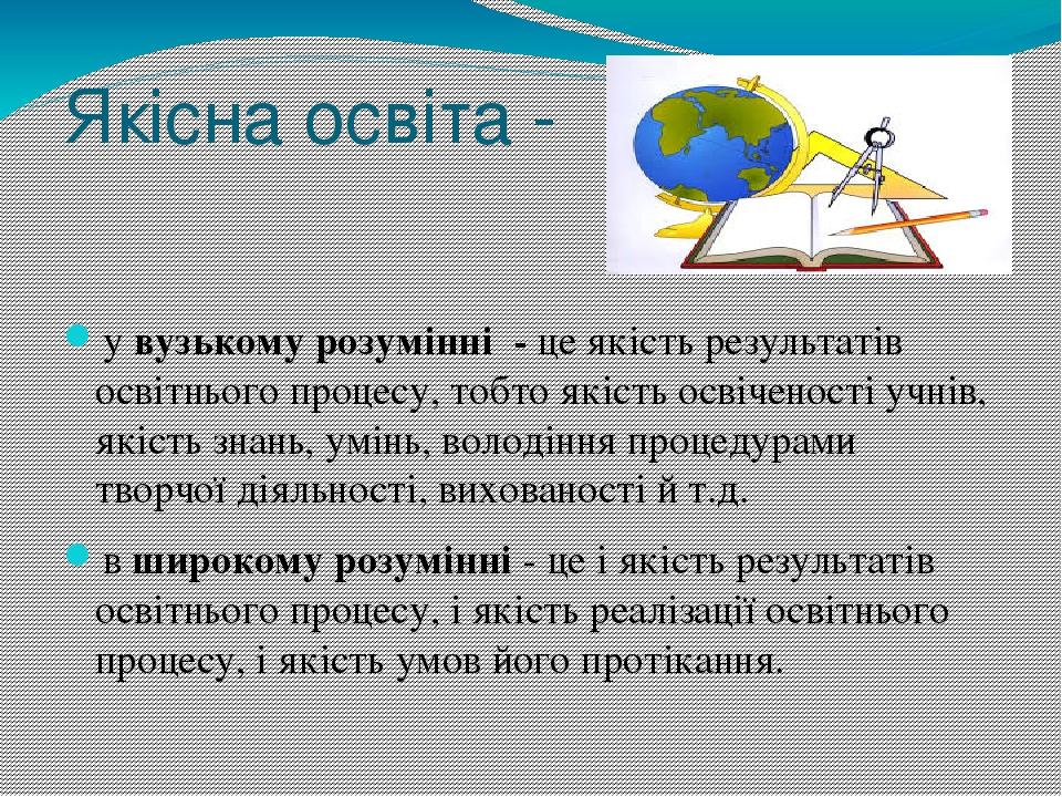 Якісна освіта - у вузькому розумінні - це якість результатів освітнього процесу, тобто якість освіченості учнів, якість знань, умінь, володіння про...