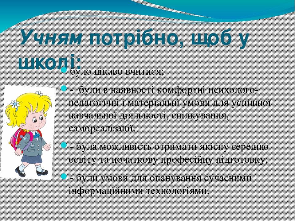 Учням потрібно, щоб у школі: було цікаво вчитися; - були в наявності комфортні психолого-педагогічні і матеріальні умови для успішної навчальної д...