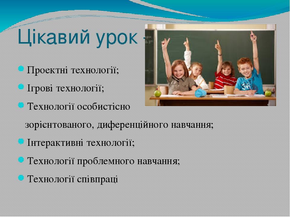 Цікавий урок - Проектні технології; Ігрові технології; Технології особистісно зорієнтованого, диференційного навчання; Інтерактивні технології; Тех...