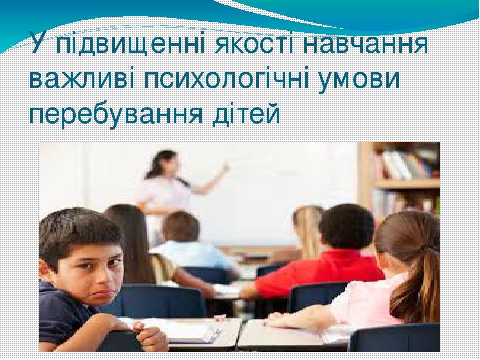 У підвищенні якості навчання важливі психологічні умови перебування дітей