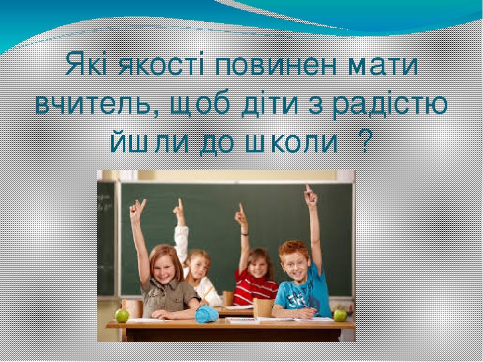 Які якості повинен мати вчитель, щоб діти з радістю йшли до школи ?